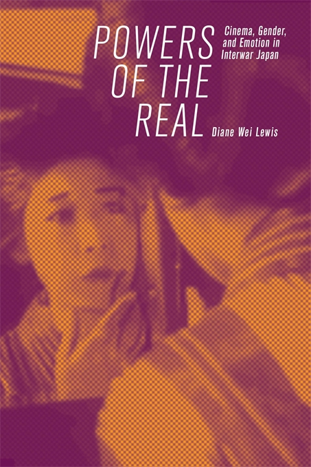 Cover: Powers of the Real: Cinema, Gender, and Emotion in Interwar Japan, from Harvard University Press
