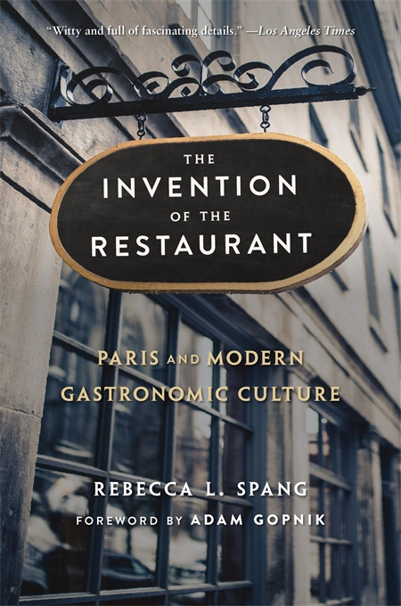 Cover: The Invention of the Restaurant: Paris and Modern Gastronomic Culture, With a New Preface, by Rebecca L. Spang, with a foreword by Adam Gopnik, from Harvard University Press