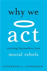 Cover: Why We Act: Turning Bystanders into Moral Rebels, by Catherine A. Sanderson, from Harvard University Press