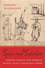 Cover: Spies and Scholars: Chinese Secrets and Imperial Russia's Quest for World Power, by Gregory Afinogenov, from Harvard University Press