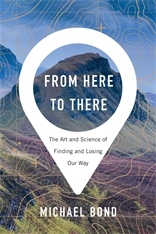 Cover: From Here to There: The Art and Science of Finding and Losing Our Way, by Michael Bond, from Harvard University Press