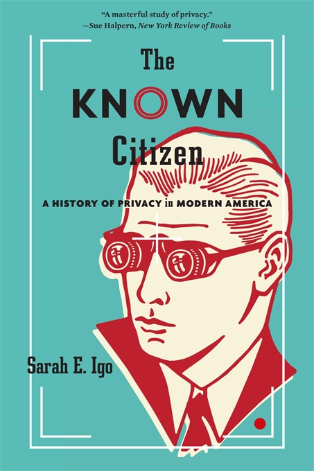 Cover: The Known Citizen: A History of Privacy in Modern America, by Sarah E. Igo, from Harvard University Press