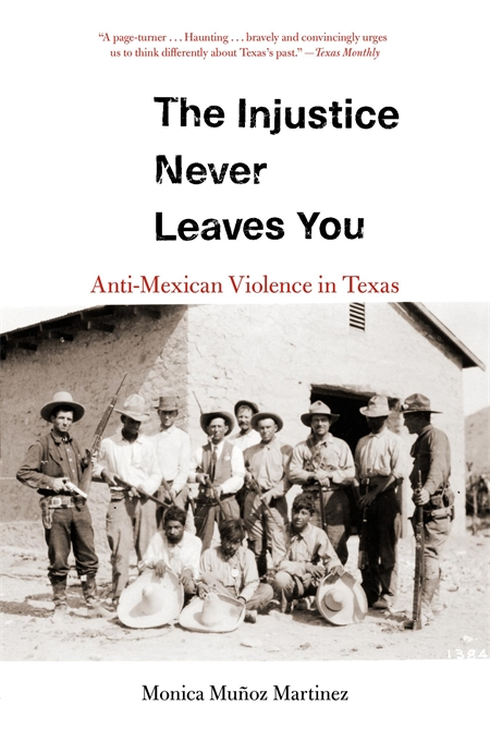 Cover: The Injustice Never Leaves You: Anti-Mexican Violence in Texas, by Monica Muñoz Martinez, from Harvard University Press