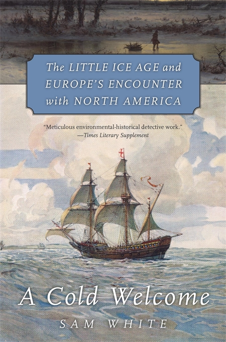 Cover: A Cold Welcome: The Little Ice Age and Europe's Encounter with North America, from Harvard University Press