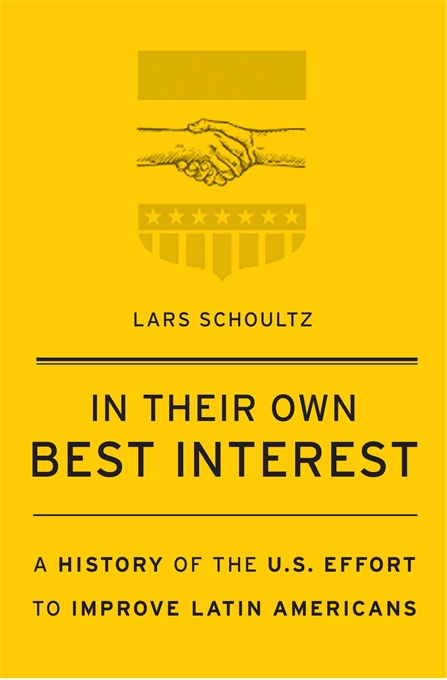 Cover: In Their Own Best Interest: A History of the U.S. Effort to Improve Latin Americans, by Lars Schoultz, from Harvard University Press