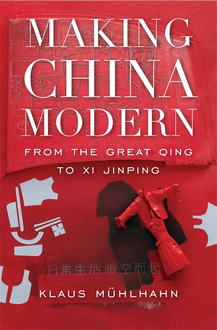 Cover: Making China Modern: From the Great Qing to Xi Jinping, by Klaus Mühlhahn, from Harvard University Press