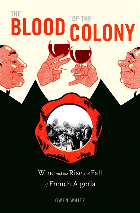 Cover: The Blood of the Colony: Wine and the Rise and Fall of French Algeria, by Owen White, from Harvard University Press