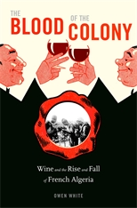Cover: The Blood of the Colony: Wine and the Rise and Fall of French Algeria
