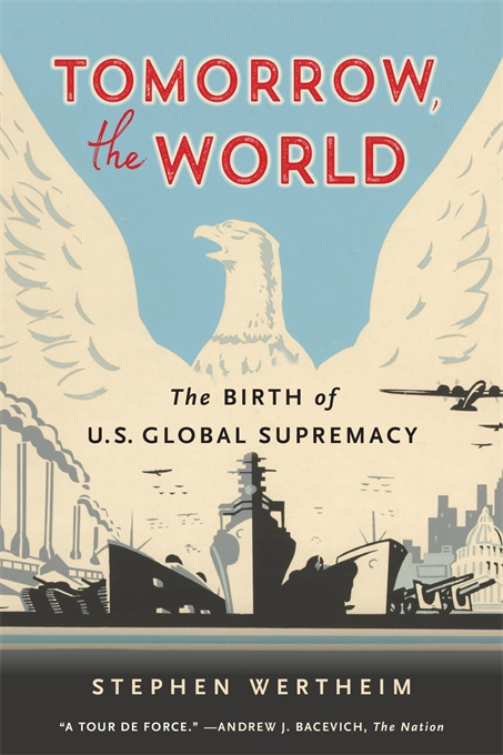 Cover: Tomorrow, the World: The Birth of U.S. Global Supremacy, from Harvard University Press
