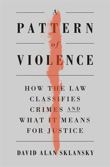 Cover: A Pattern of Violence: How the Law Classifies Crimes and What It Means for Justice, by David Alan Sklansky, from Harvard University Press