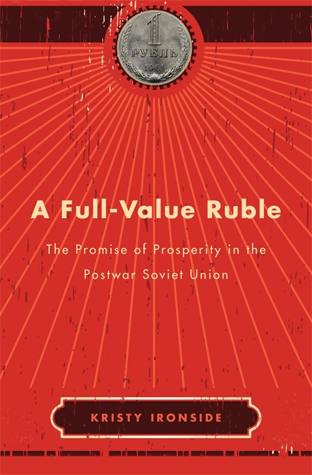Cover: A Full-Value Ruble: The Promise of Prosperity in the Postwar Soviet Union, from Harvard University Press