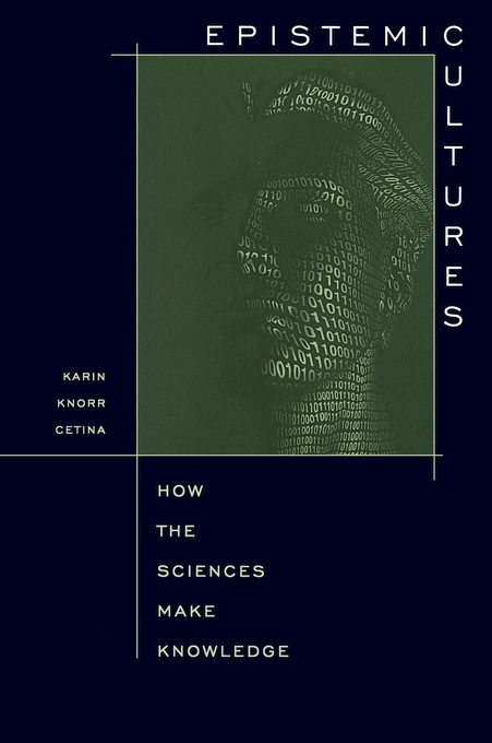Cover: Epistemic Cultures: How the Sciences Make Knowledge, from Harvard University Press