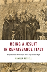 Cover: Being a Jesuit in Renaissance Italy: Biographical Writing in the Early Global Age