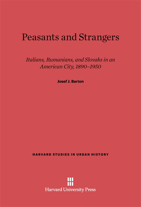 Cover: Peasants and Strangers: Italians, Rumanians, and Slovaks in an American City, 1890-1950, from Harvard University Press