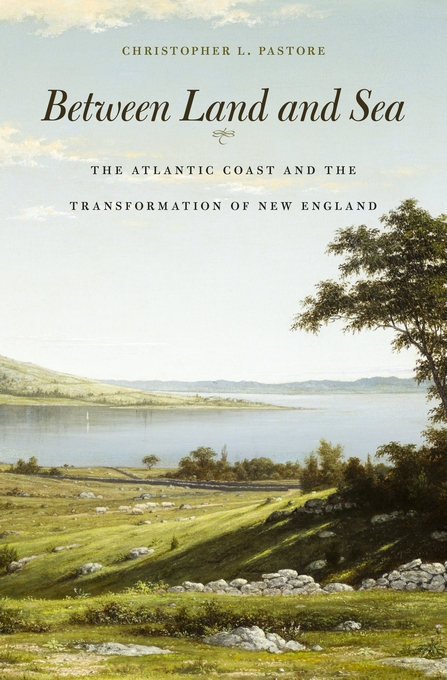 Cover: Between Land and Sea: The Atlantic Coast and the Transformation of New England, from Harvard University Press
