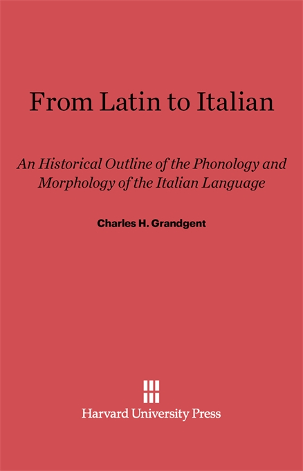 Cover: From Latin to Italian: An Historical Outline of the Phonology and Morphology of the Italian Language, from Harvard University Press