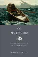 Cover: The Mortal Sea: Fishing the Atlantic in the Age of Sail, by W. Jeffrey Bolster, from Harvard University Press