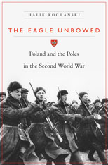 Cover: The Eagle Unbowed: Poland and the Poles in the Second World War, by Halik Kochanski, from Harvard University Press