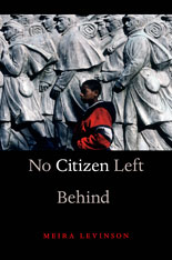 Cover: No Citizen Left Behind, by Meira Levinson, from Harvard University Press
