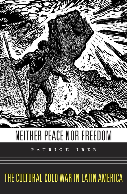Cover: Neither Peace nor Freedom: The Cultural Cold War in Latin America, from Harvard University Press