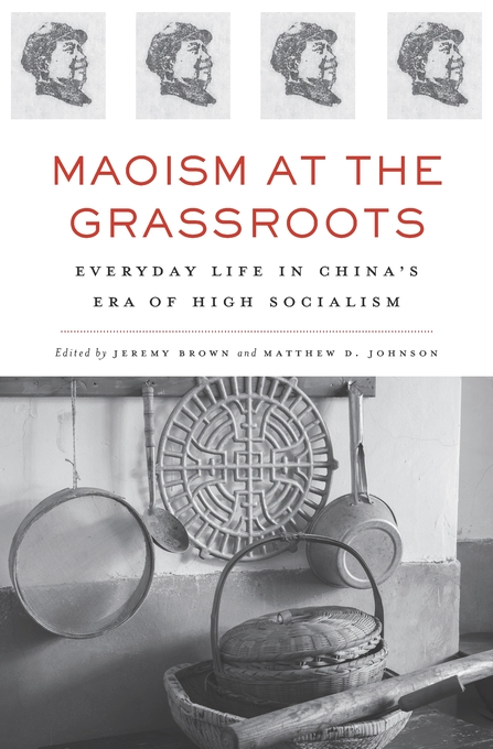 Cover: Maoism at the Grassroots: Everyday Life in China's Era of High Socialism, from Harvard University Press