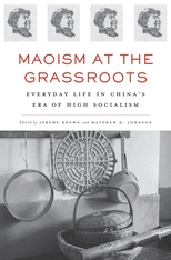 Cover: Maoism at the Grassroots: Everyday Life in China's Era of High Socialism, edited by Jeremy Brown and Matthew D. Johnson, from Harvard University Press