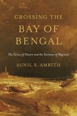 Cover: Crossing the Bay of Bengal: The Furies of Nature and the Fortunes of Migrants, by Sunil S. Amrith, from Harvard University Press