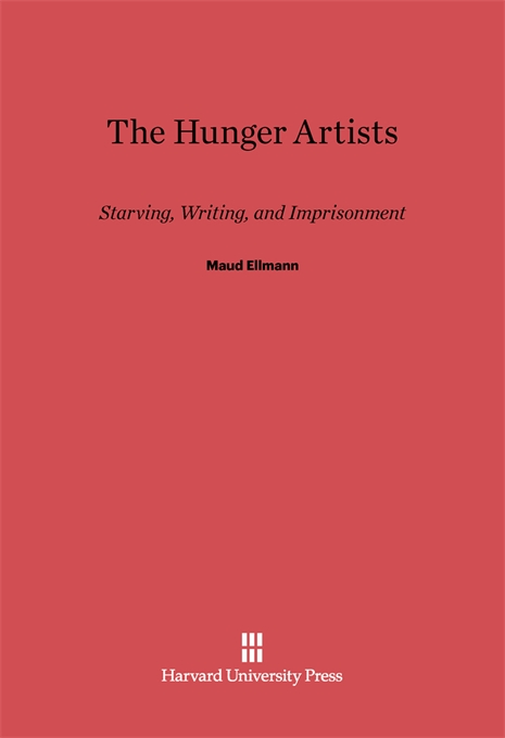 Cover: The Hunger Artists: Starving, Writing, and Imprisonment, from Harvard University Press