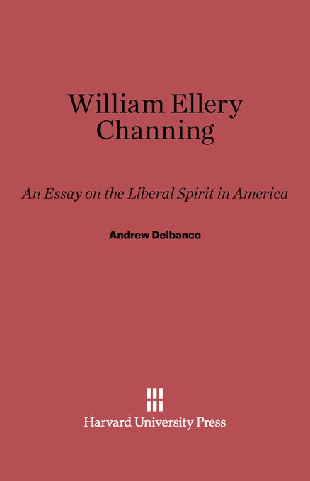 Cover: William Ellery Channing: An Essay on the Liberal Spirit in America, from Harvard University Press