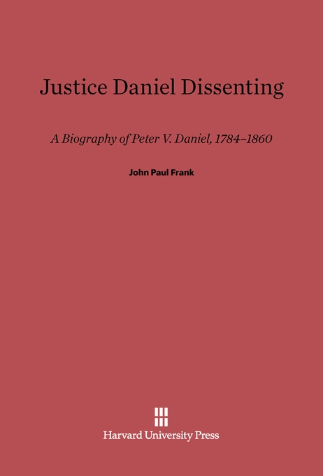 Cover: Justice Daniel Dissenting: A Biography of Peter V. Daniel, 1784-1860, from Harvard University Press