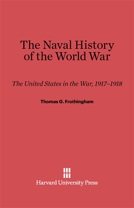 Cover: The Naval History of the World War: The United States in the War, 1917-1918, from Harvard University Press