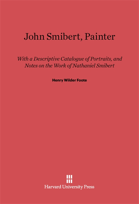 Cover: John Smibert, Painter: With a Descriptive Catalogue of Portraits, and Notes on the Work of Nathaniel Smibert, from Harvard University Press