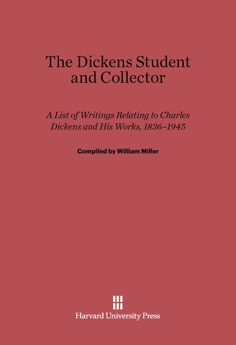 Cover: The Dickens Student and Collector: A List of Writings Relating to Charles Dickens and His Works, 1836–1945, from Harvard University Press
