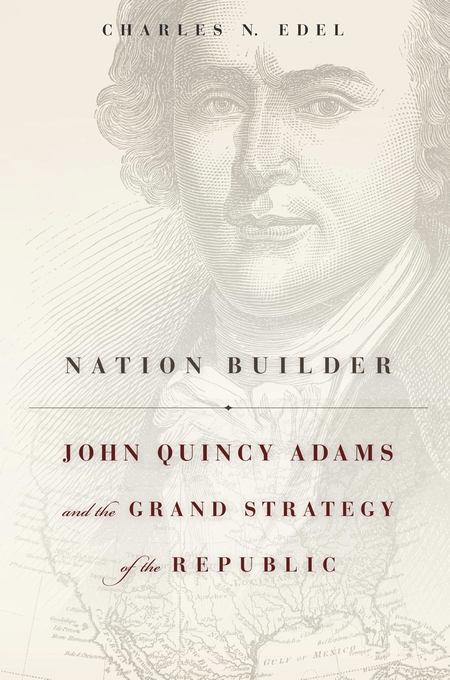Cover: Nation Builder: John Quincy Adams and the Grand Strategy of the Republic, from Harvard University Press