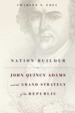 Cover: Nation Builder: John Quincy Adams and the Grand Strategy of the Republic, by Charles N. Edel, from Harvard University Press