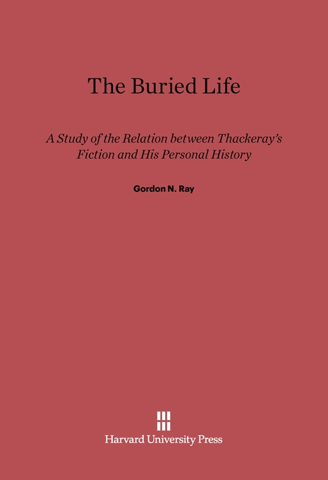 Cover: The Buried Life: A Study of the Relation between Thackeray's Fiction and His Personal History, from Harvard University Press
