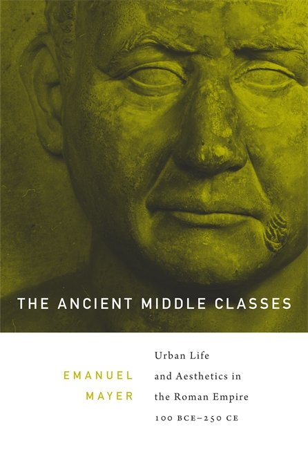 Cover: The Ancient Middle Classes: Urban Life and Aesthetics in the Roman Empire, 100 BCE–250 CE, from Harvard University Press