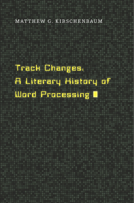 Cover: Track Changes: A Literary History of Word Processing, from Harvard University Press