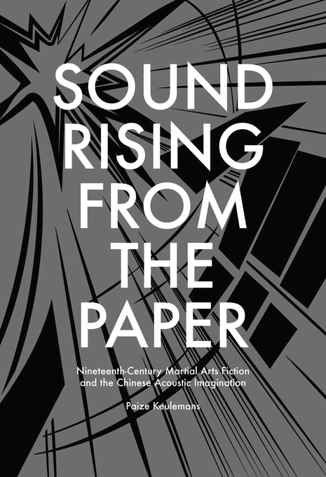 Cover: Sound Rising from the Paper: Nineteenth-Century Martial Arts Fiction and the Chinese Acoustic Imagination, from Harvard University Press