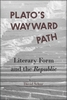 Cover: Plato's Wayward Path: Literary Form and the <i>Republic </i>