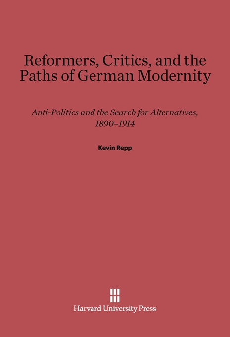Cover: Reformers, Critics, and the Paths of German Modernity: Anti-Politics and the Search for Alternatives, 1890-1914, from Harvard University Press
