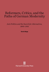 Cover: Reformers, Critics, and the Paths of German Modernity: Anti-Politics and the Search for Alternatives, 1890-1914