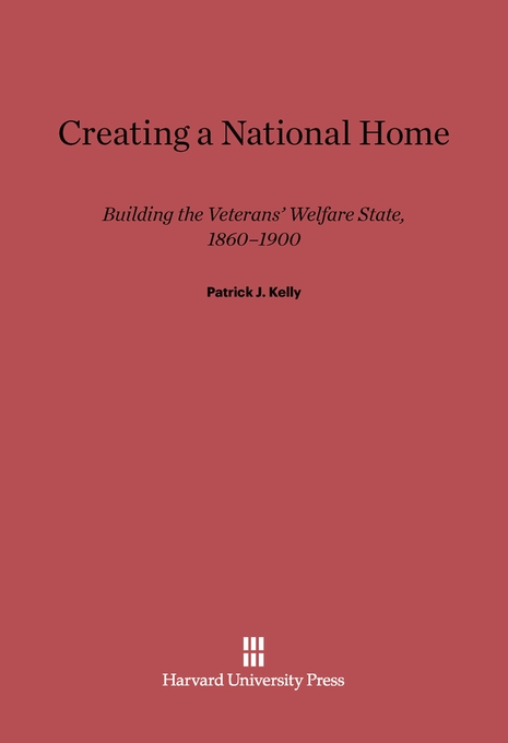 Cover: Creating a National Home: Building the Veterans' Welfare State, 1860–1900, from Harvard University Press