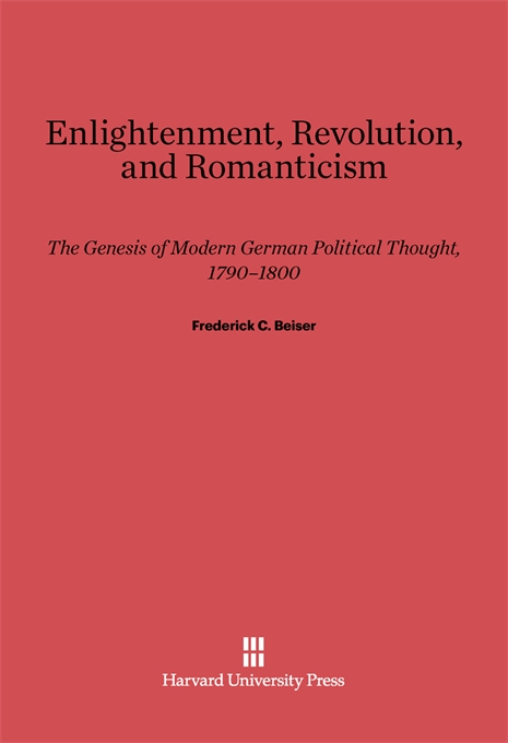 Cover: Enlightenment, Revolution, and Romanticism: The Genesis of Modern German Political Thought, 1790–1800, from Harvard University Press