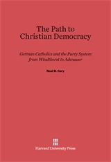 Cover: The Path to Christian Democracy: German Catholics and the Party System from Windthorst to Adenauer
