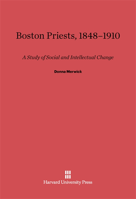 Cover: Boston Priests, 1848-1910: A Study of Social and Intellectual Change, from Harvard University Press