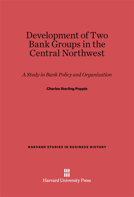 Cover: Development of Two Bank Groups in the Central Northwest: A Study in Bank Policy and Organization, from Harvard University Press