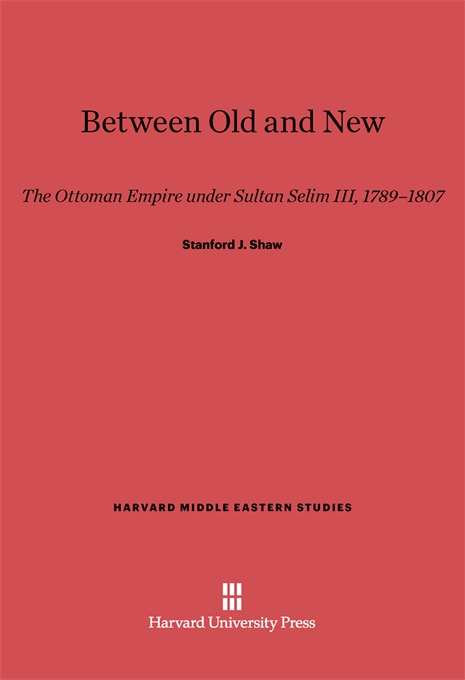 Cover: Between Old and New: The Ottoman Empire under Sultan Selim III, 1789-1807, from Harvard University Press