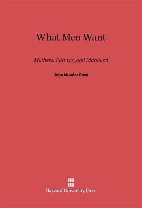 Cover: What Men Want: Mothers, Fathers, and Manhood, from Harvard University Press