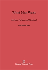 Cover: What Men Want: Mothers, Fathers, and Manhood